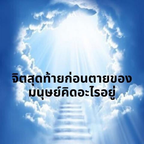 จิตสุดท้ายก่อนตายของมนุษย์คิดอะไรอยู่ ทุกคนเกิดมาล้วนต้องตาย